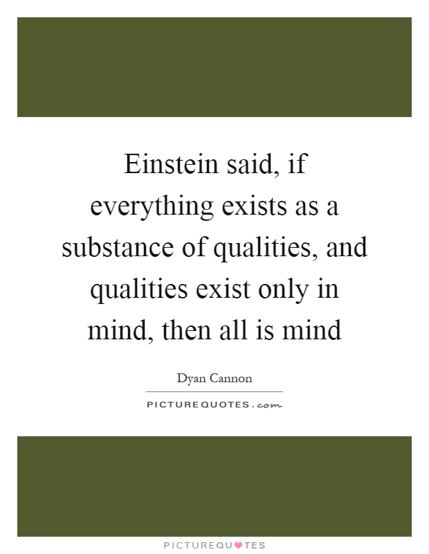 Einstein said, if everything exists as a substance of qualities, and qualities exist only in mind, then all is mind Picture Quote #1