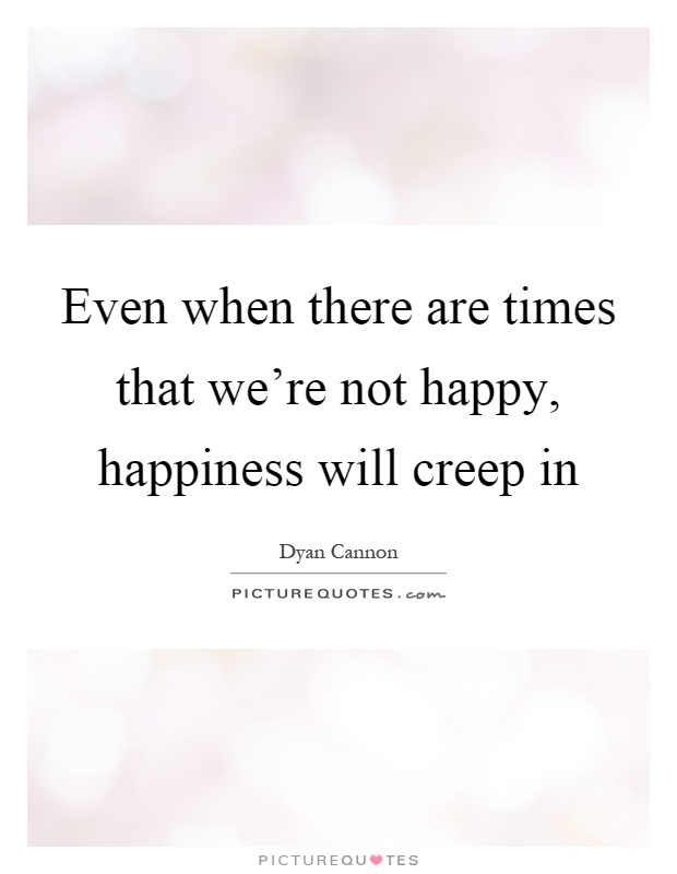 Even when there are times that we're not happy, happiness will creep in Picture Quote #1