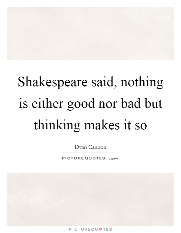 Shakespeare said, nothing is either good nor bad but thinking makes it so Picture Quote #1