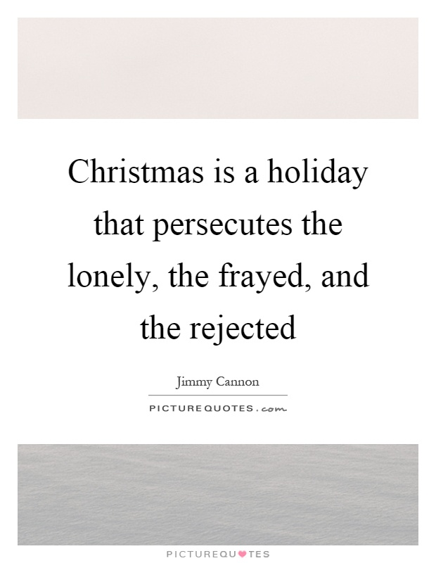 Christmas is a holiday that persecutes the lonely, the frayed ...
