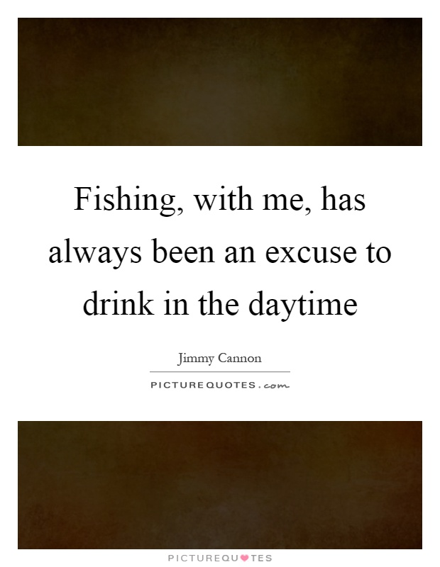 Fishing, with me, has always been an excuse to drink in the daytime Picture Quote #1