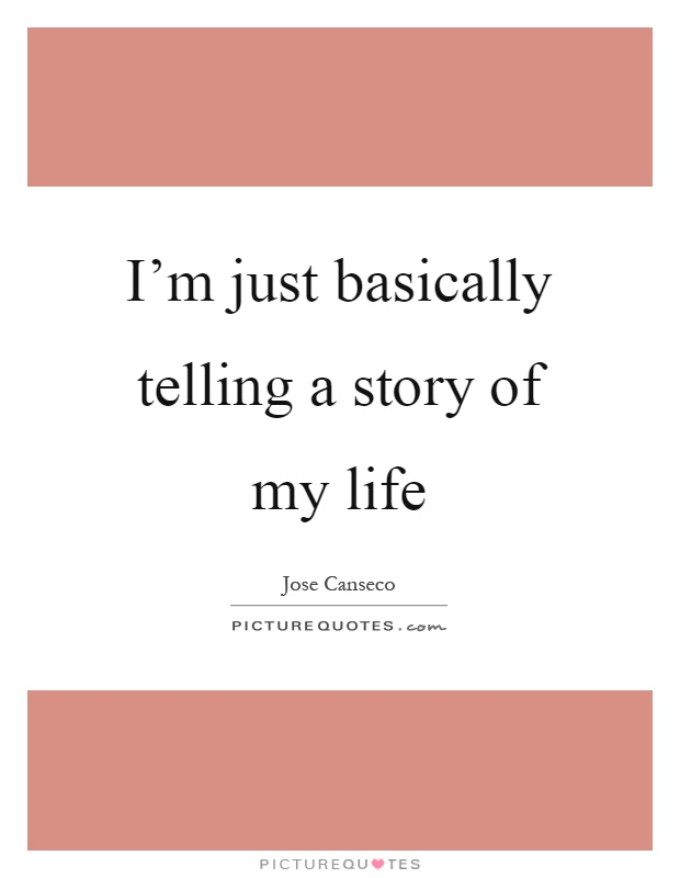 I'm just basically telling a story of my life Picture Quote #1