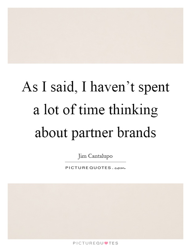 As I said, I haven't spent a lot of time thinking about partner brands Picture Quote #1