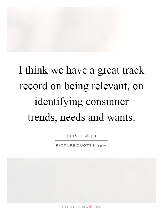 I think we have a great track record on being relevant, on identifying consumer trends, needs and wants Picture Quote #1