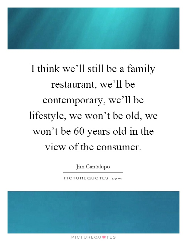 I think we'll still be a family restaurant, we'll be contemporary, we'll be lifestyle, we won't be old, we won't be 60 years old in the view of the consumer Picture Quote #1