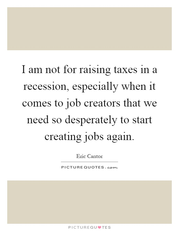 I am not for raising taxes in a recession, especially when it comes to job creators that we need so desperately to start creating jobs again Picture Quote #1