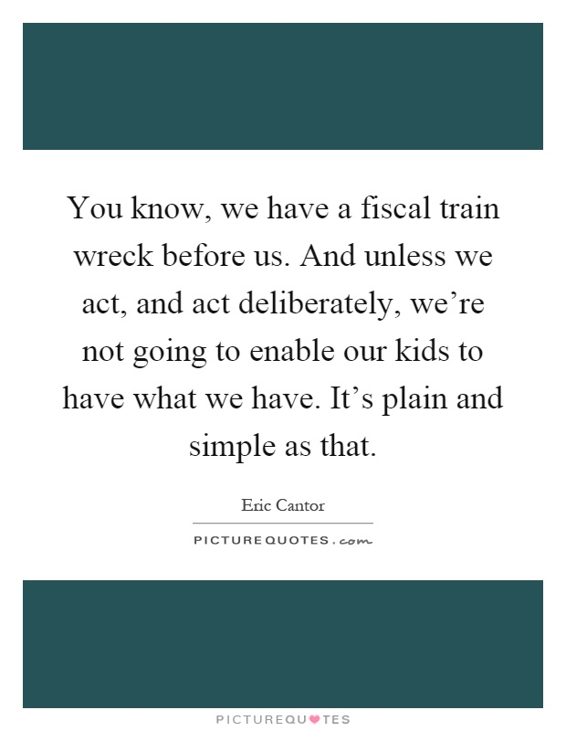 You know, we have a fiscal train wreck before us. And unless we act, and act deliberately, we're not going to enable our kids to have what we have. It's plain and simple as that Picture Quote #1