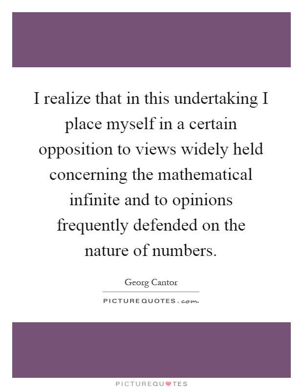 I realize that in this undertaking I place myself in a certain opposition to views widely held concerning the mathematical infinite and to opinions frequently defended on the nature of numbers Picture Quote #1