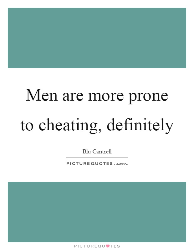Men are more prone to cheating, definitely Picture Quote #1