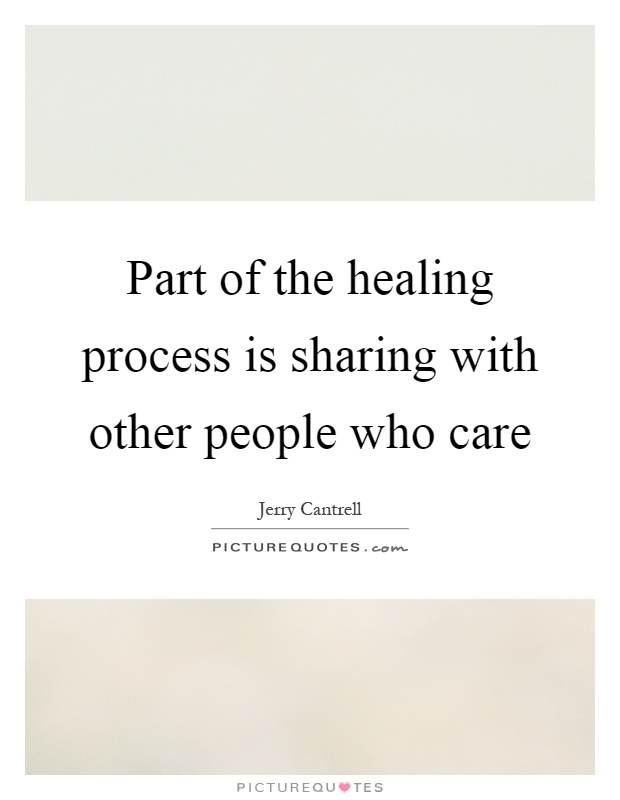Part of the healing process is sharing with other people who care Picture Quote #1