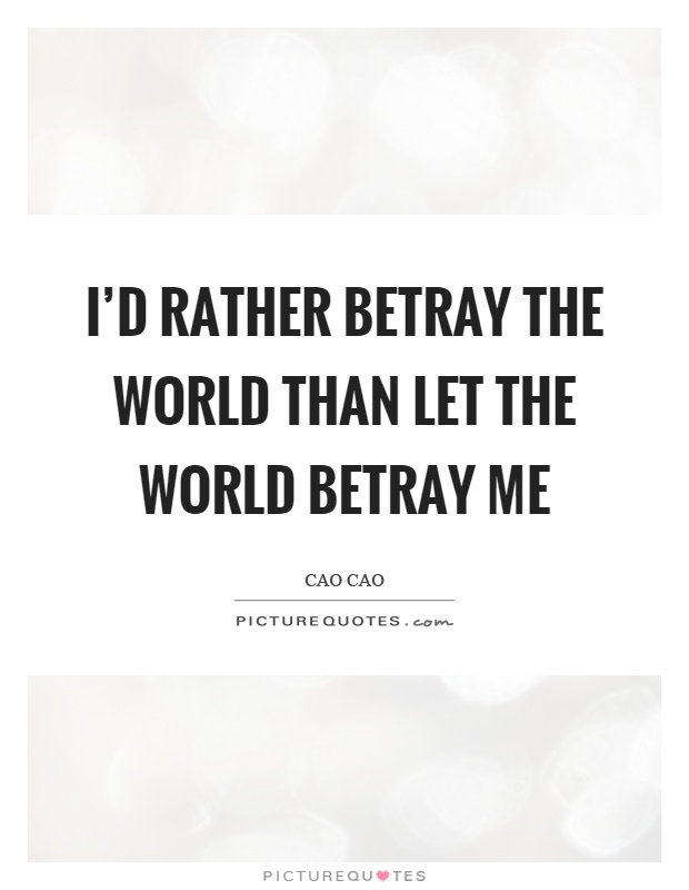 I'd rather betray the world than let the world betray me Picture Quote #1