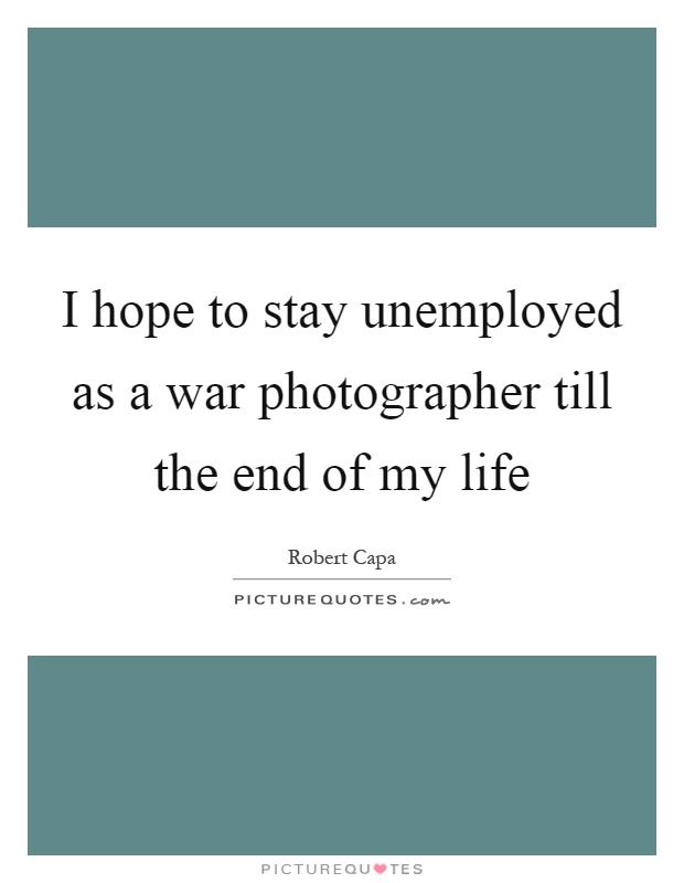 I hope to stay unemployed as a war photographer till the end of my life Picture Quote #1