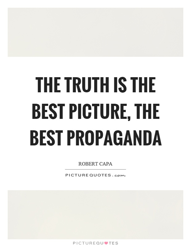 The truth is the best picture, the best propaganda Picture Quote #1