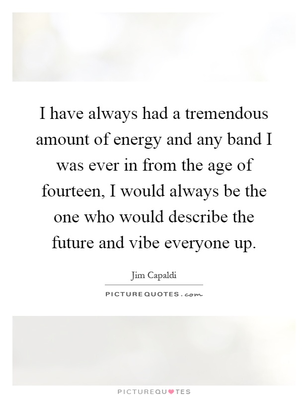 I have always had a tremendous amount of energy and any band I was ever in from the age of fourteen, I would always be the one who would describe the future and vibe everyone up Picture Quote #1