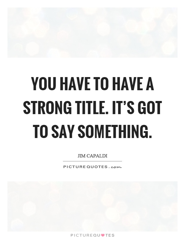 You have to have a strong title. It's got to say something Picture Quote #1