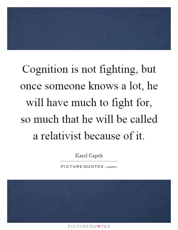 Cognition is not fighting, but once someone knows a lot, he will have much to fight for, so much that he will be called a relativist because of it Picture Quote #1