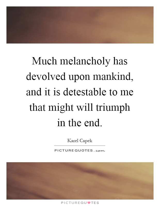 Much melancholy has devolved upon mankind, and it is detestable to me that might will triumph in the end Picture Quote #1