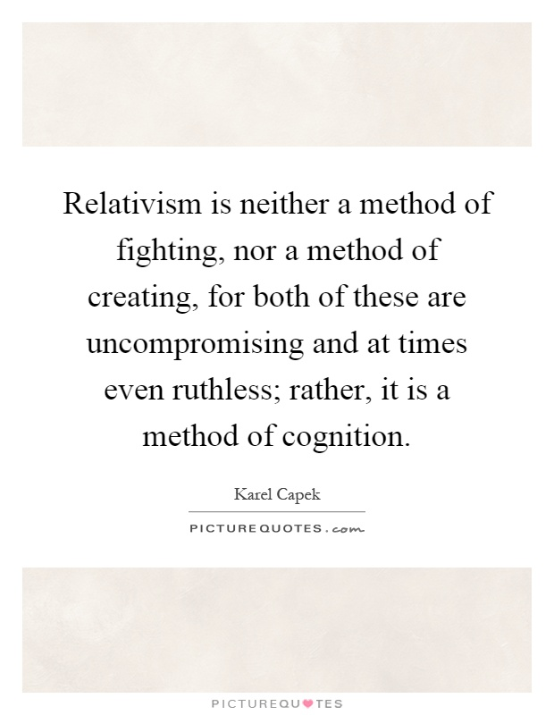 Relativism is neither a method of fighting, nor a method of creating, for both of these are uncompromising and at times even ruthless; rather, it is a method of cognition Picture Quote #1