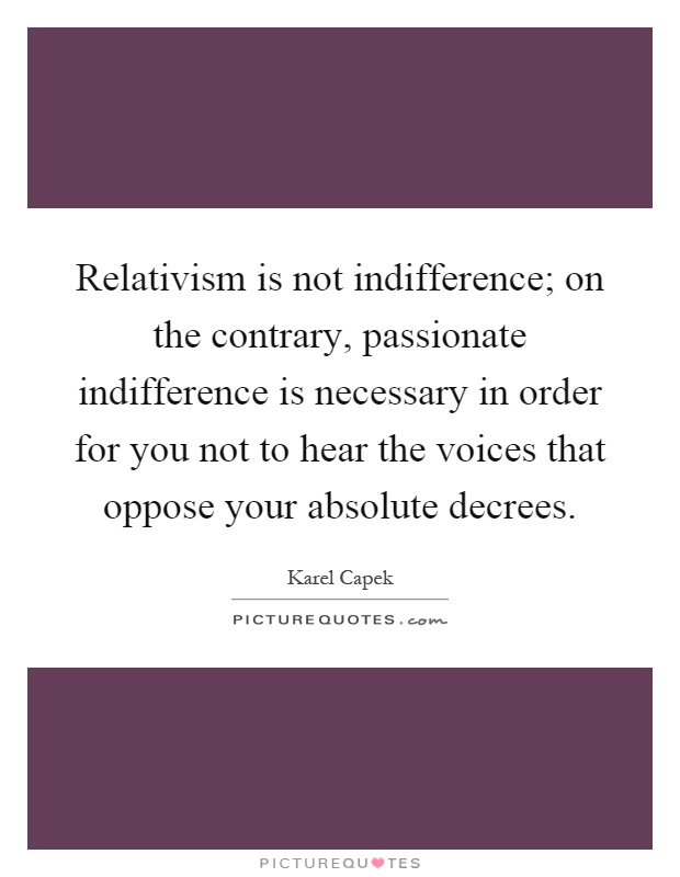 Relativism is not indifference; on the contrary, passionate indifference is necessary in order for you not to hear the voices that oppose your absolute decrees Picture Quote #1