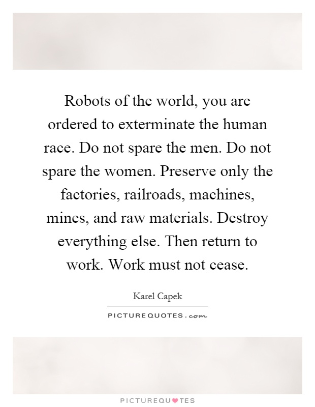 Robots of the world, you are ordered to exterminate the human race. Do not spare the men. Do not spare the women. Preserve only the factories, railroads, machines, mines, and raw materials. Destroy everything else. Then return to work. Work must not cease Picture Quote #1