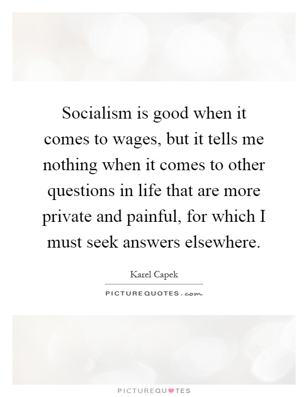 Socialism is good when it comes to wages, but it tells me nothing when it comes to other questions in life that are more private and painful, for which I must seek answers elsewhere Picture Quote #1
