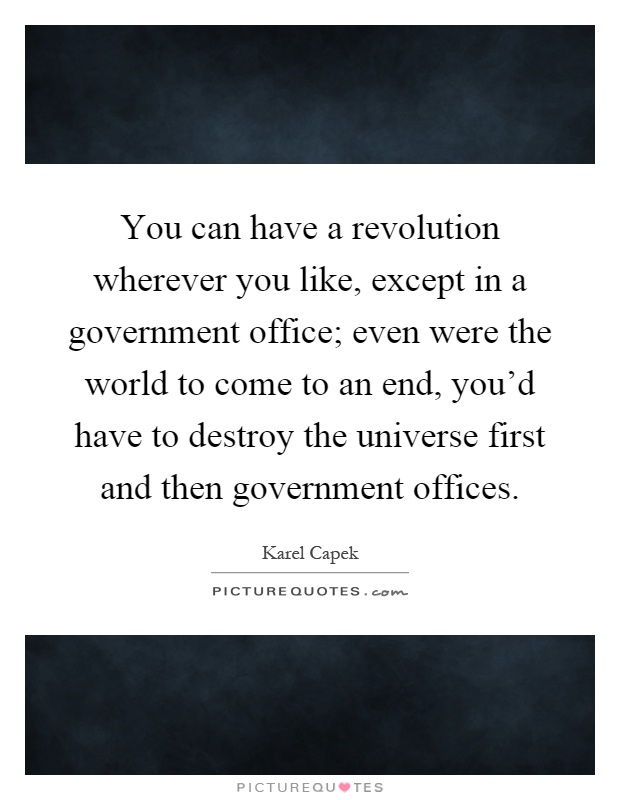 You can have a revolution wherever you like, except in a government office; even were the world to come to an end, you'd have to destroy the universe first and then government offices Picture Quote #1