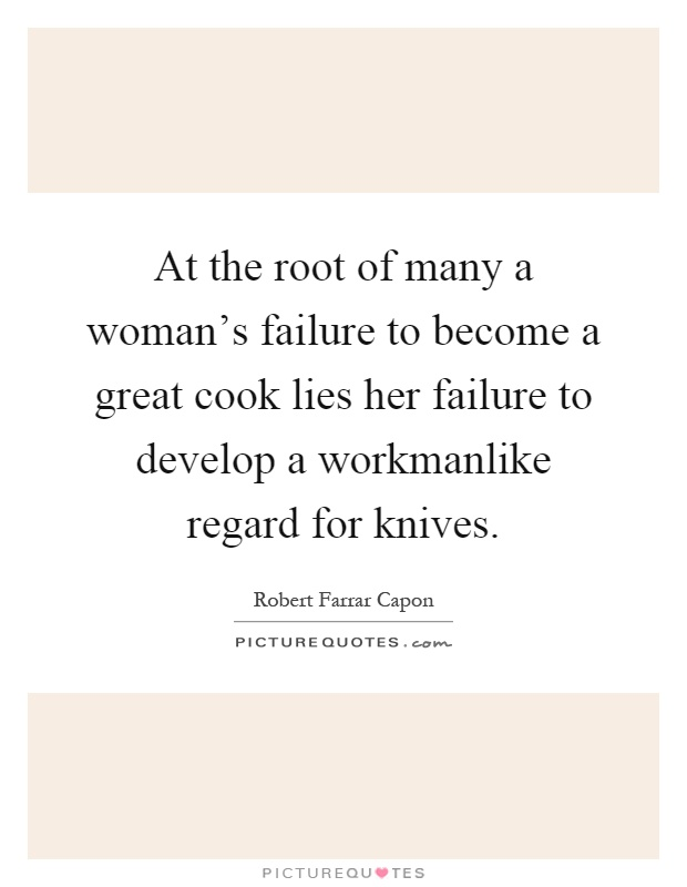 At the root of many a woman's failure to become a great cook lies her failure to develop a workmanlike regard for knives Picture Quote #1