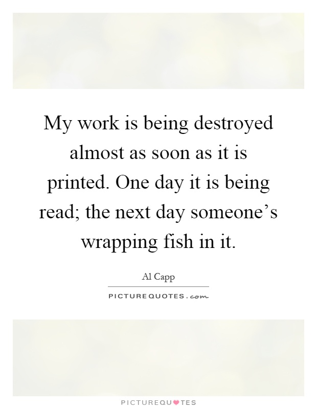 My work is being destroyed almost as soon as it is printed. One day it is being read; the next day someone's wrapping fish in it Picture Quote #1