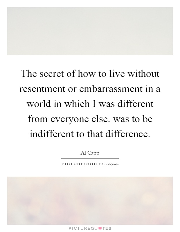 The secret of how to live without resentment or embarrassment in a world in which I was different from everyone else. was to be indifferent to that difference Picture Quote #1