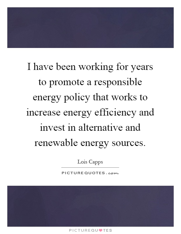 I have been working for years to promote a responsible energy policy that works to increase energy efficiency and invest in alternative and renewable energy sources Picture Quote #1