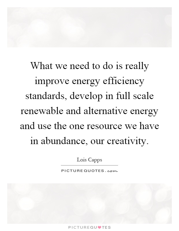 What we need to do is really improve energy efficiency standards, develop in full scale renewable and alternative energy and use the one resource we have in abundance, our creativity Picture Quote #1