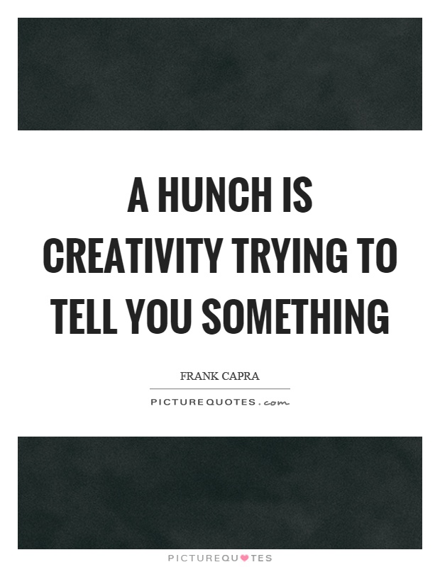 A hunch is creativity trying to tell you something Picture Quote #1