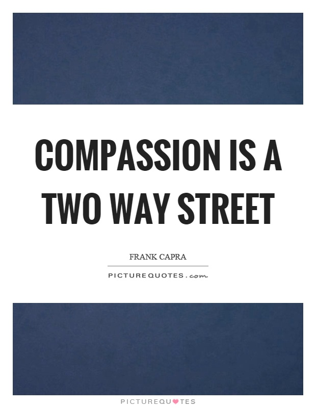 Compassion is a two way street Picture Quote #1