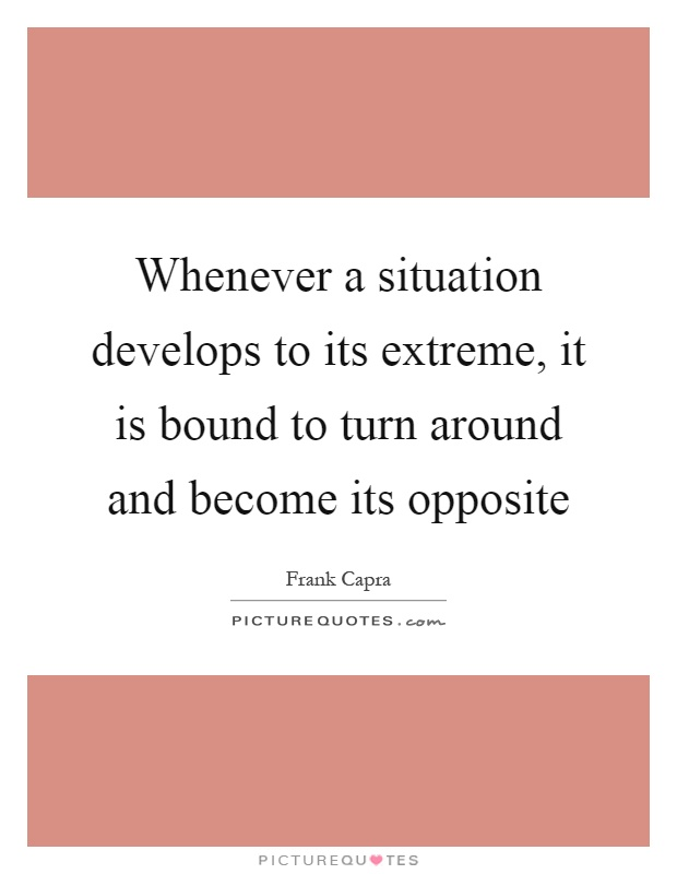 Whenever a situation develops to its extreme, it is bound to turn around and become its opposite Picture Quote #1