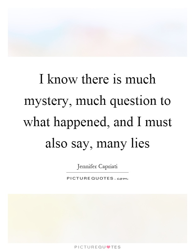 I know there is much mystery, much question to what happened, and I must also say, many lies Picture Quote #1