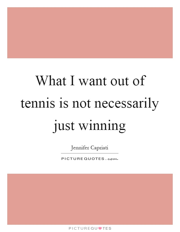 What I want out of tennis is not necessarily just winning Picture Quote #1