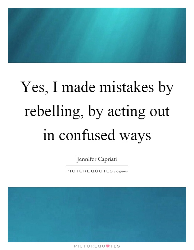 Yes, I made mistakes by rebelling, by acting out in confused ways Picture Quote #1