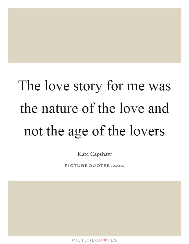 The love story for me was the nature of the love and not the age of the lovers Picture Quote #1