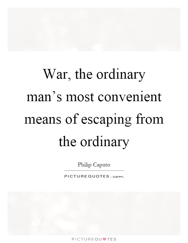 War, the ordinary man's most convenient means of escaping from the ordinary Picture Quote #1
