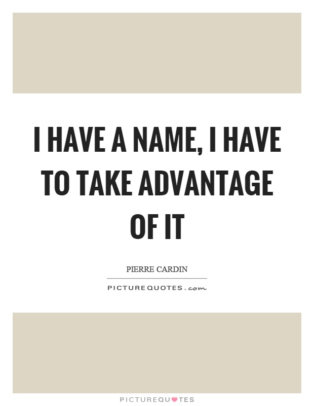 I have a name, I have to take advantage of it Picture Quote #1