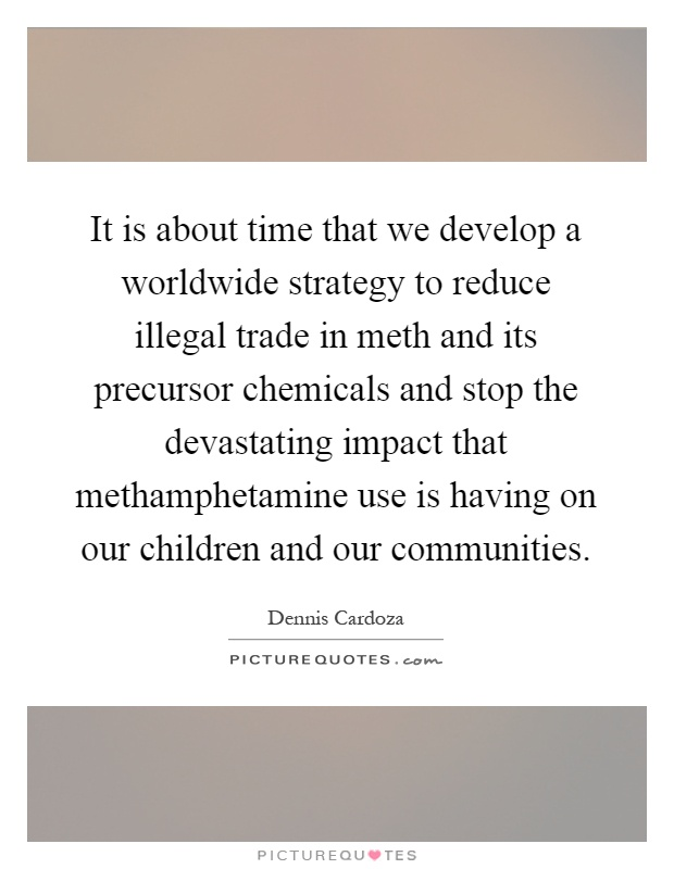 It is about time that we develop a worldwide strategy to reduce illegal trade in meth and its precursor chemicals and stop the devastating impact that methamphetamine use is having on our children and our communities Picture Quote #1