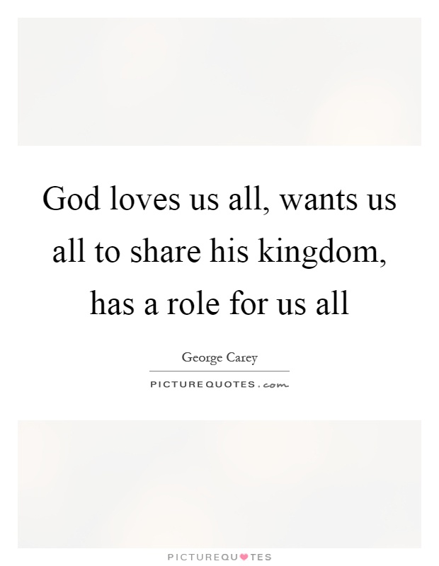 God loves us all, wants us all to share his kingdom, has a role for us all Picture Quote #1