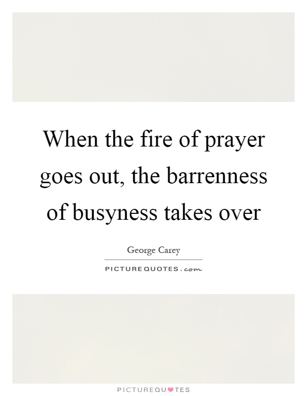 When the fire of prayer goes out, the barrenness of busyness takes over Picture Quote #1