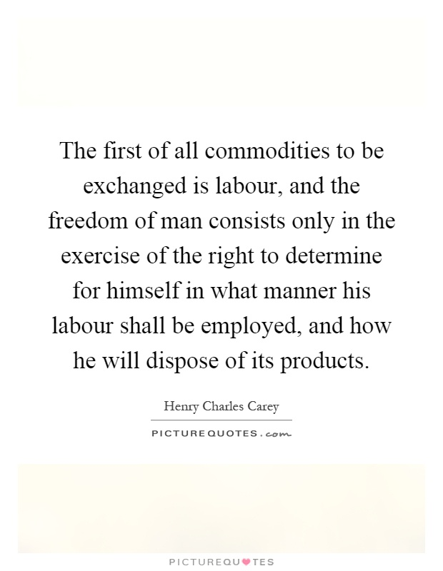 The first of all commodities to be exchanged is labour, and the freedom of man consists only in the exercise of the right to determine for himself in what manner his labour shall be employed, and how he will dispose of its products Picture Quote #1