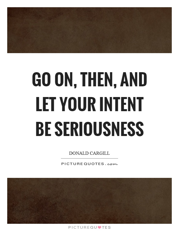 Go on, then, and let your intent be seriousness Picture Quote #1
