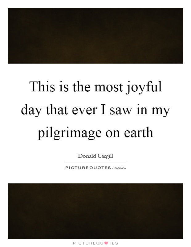 This is the most joyful day that ever I saw in my pilgrimage on earth Picture Quote #1