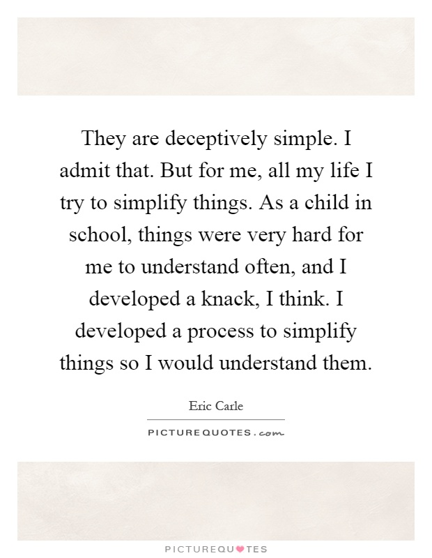 They are deceptively simple. I admit that. But for me, all my life I try to simplify things. As a child in school, things were very hard for me to understand often, and I developed a knack, I think. I developed a process to simplify things so I would understand them Picture Quote #1