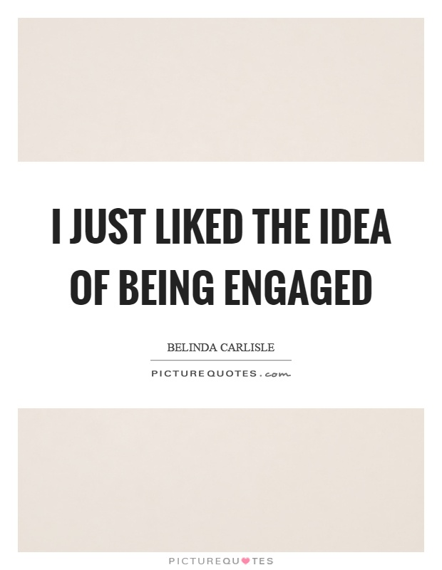 I just liked the idea of being engaged Picture Quote #1