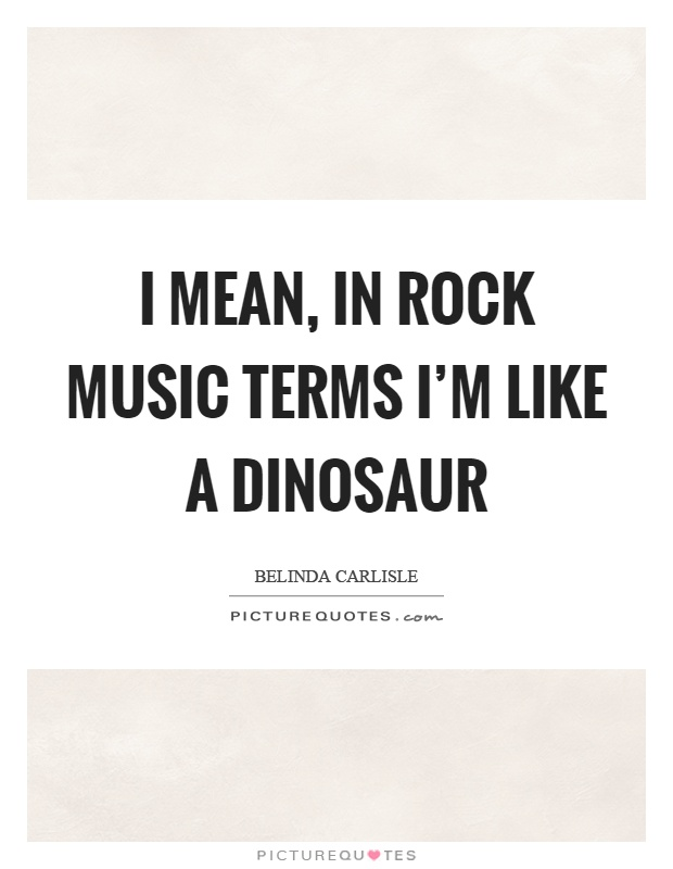 I mean, in rock music terms I'm like a dinosaur Picture Quote #1