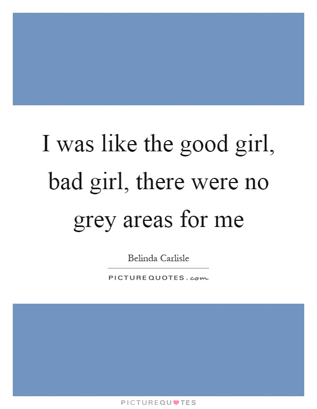 I was like the good girl, bad girl, there were no grey areas for me Picture Quote #1
